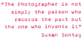 """The photographer is not simply the person who records the past but the one who invents it"" Susan Sontag"